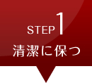 STEP1 清潔に保つ